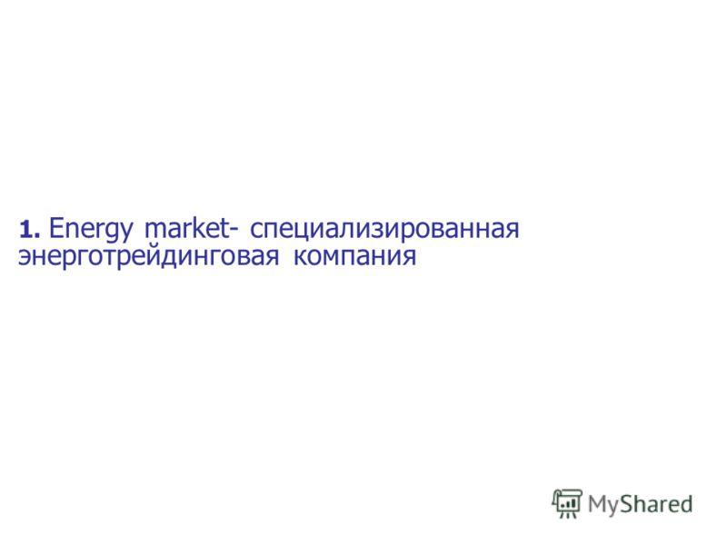 1. Energy market- специализированная энерготрейдинговая компания
