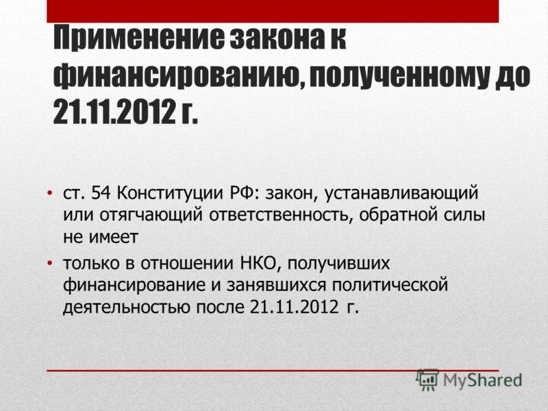 Применение закона к финансированию, полученному до 21.11.2012 г. ст. 54 Конституции РФ: закон, устанавливающий или отягчающий ответственность, обратной силы не имеет только в отношении НКО, получивших финансирование и занявшихся политической деятельн