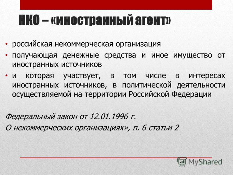 НКО – «иностранный агент» российская некоммерческая организация получающая денежные средства и иное имущество от иностранных источников и которая участвует, в том числе в интересах иностранных источников, в политической деятельности осуществляемой на