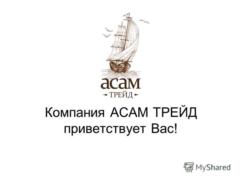 Компания АСАМ ТРЕЙД приветствует Вас!