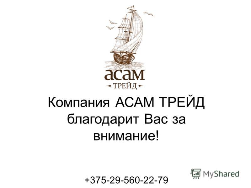 Компания АСАМ ТРЕЙД благодарит Вас за внимание! +375-29-560-22-79