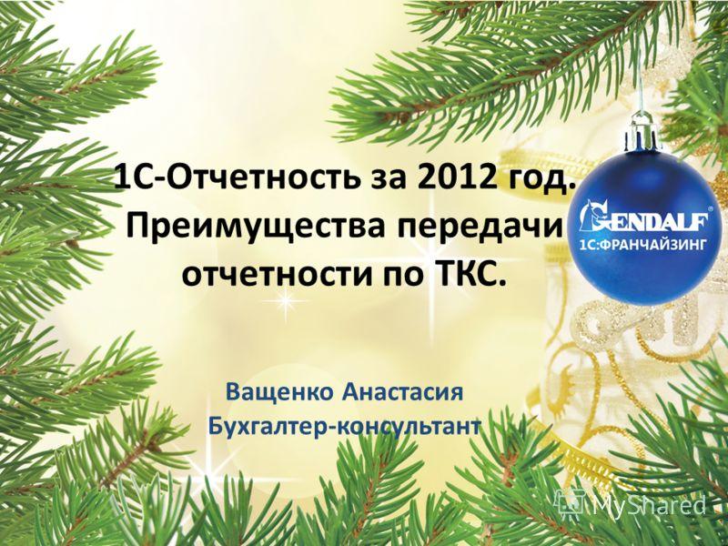 1C-Отчетность за 2012 год. Преимущества передачи отчетности по ТКС. Ващенко Анастасия Бухгалтер-консультант