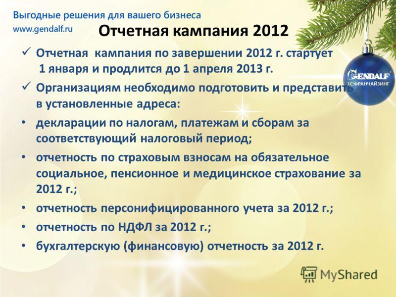 Отчетная кампания 2012 Отчетная кампания по завершении 2012 г. стартует 1 января и продлится до 1 апреля 2013 г. Организациям необходимо подготовить и представить в установленные адреса: декларации по налогам, платежам и сборам за соответствующий нал