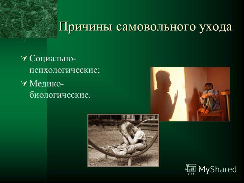 Причины самовольного ухода Социально- психологические; Медико- биологические.