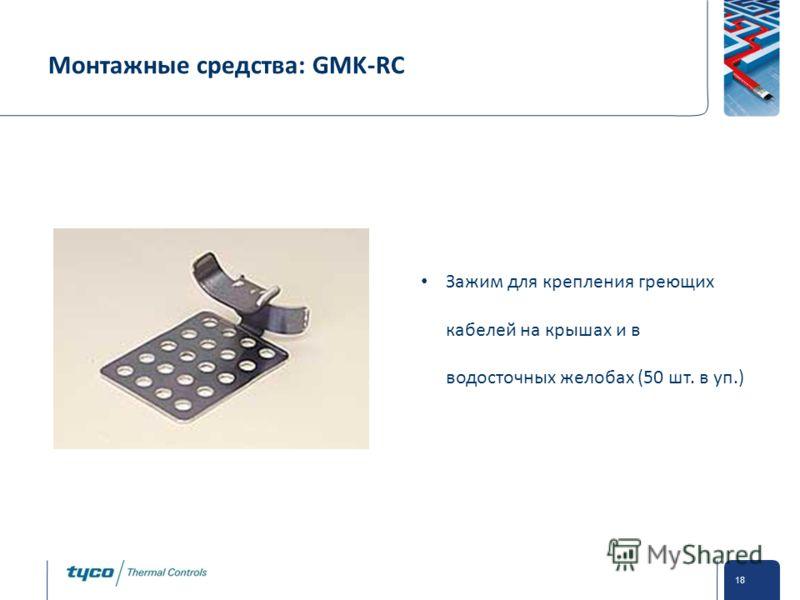 Private and Confidential 18 Монтажные средства: GMK-RC Зажим для крепления греющих кабелей на крышах и в водосточных желобах (50 шт. в уп.)
