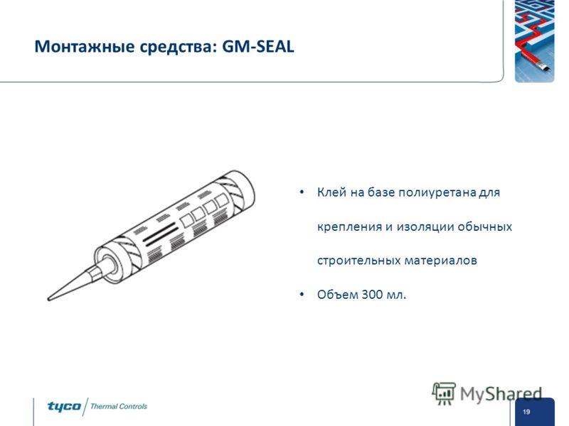 Private and Confidential 19 Монтажные средства: GM-SEAL Клей на базе полиуретана для крепления и изоляции обычных строительных материалов Объем 300 мл.
