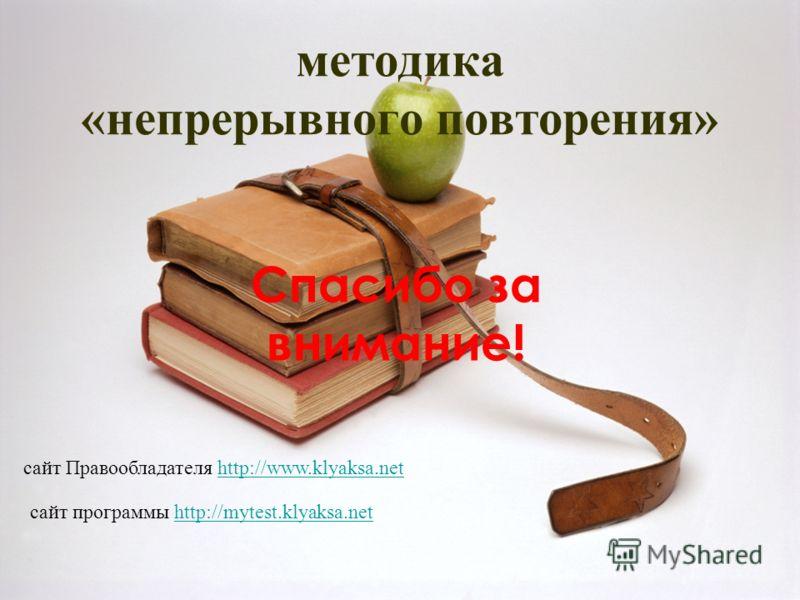 методика «непрерывного повторения» Спасибо за внимание! сайт Правообладателя http://www.klyaksa.nethttp://www.klyaksa.net сайт программы http://mytest.klyaksa.nethttp://mytest.klyaksa.net