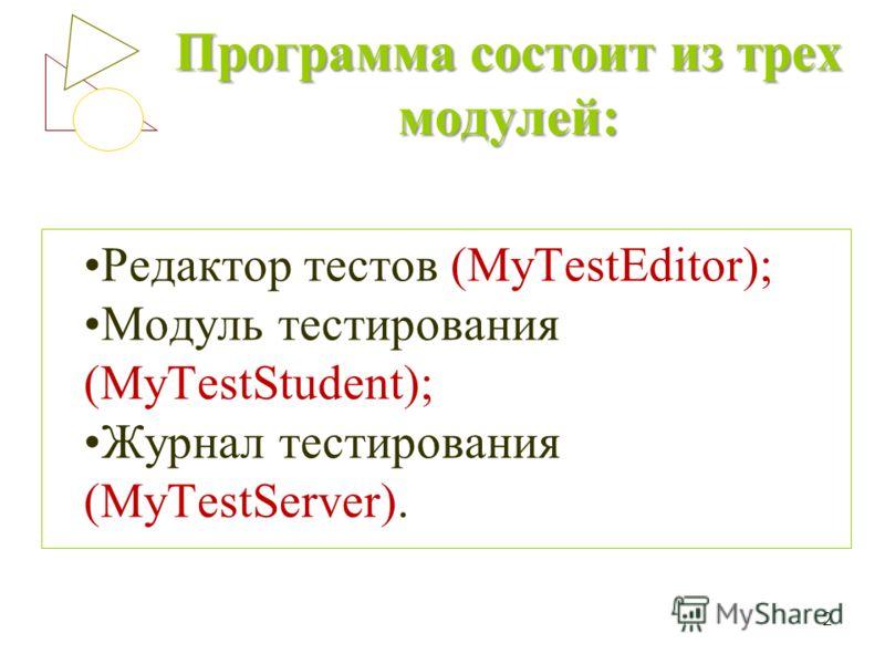 Программа состоит из трех модулей: Редактор тестов (MyTestEditor); Модуль тестирования (MyTestStudent); Журнал тестирования (MyTestServer). 2
