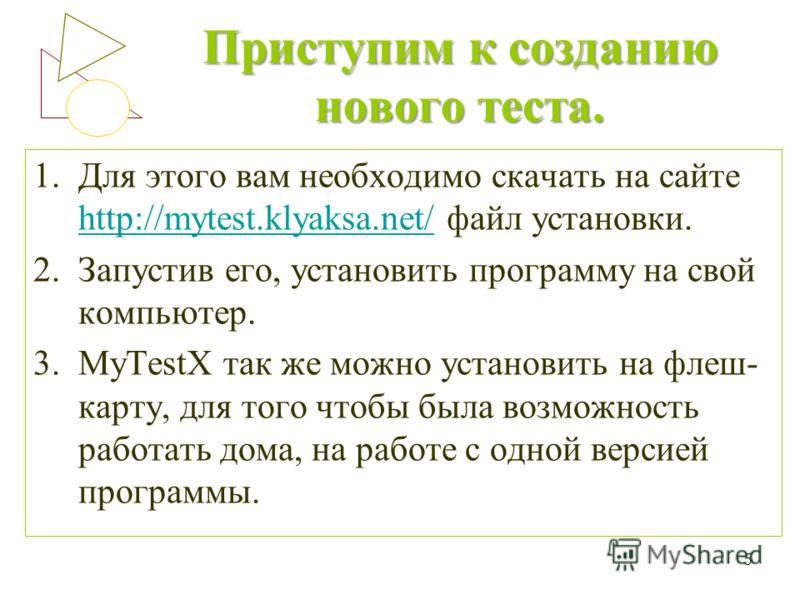 Приступим к созданию нового теста. 1.Для этого вам необходимо скачать на сайте http://mytest.klyaksa.net/ файл установки. http://mytest.klyaksa.net/ 2.Запустив его, установить программу на свой компьютер. 3.MyTestX так же можно установить на флеш- ка