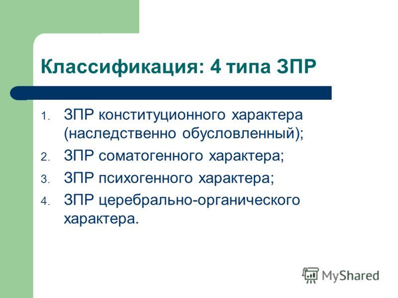 Классификация: 4 типа ЗПР 1. ЗПР конституционного характера (наследственно обусловленный); 2. ЗПР соматогенного характера; 3. ЗПР психогенного характера; 4. ЗПР церебрально-органического характера.