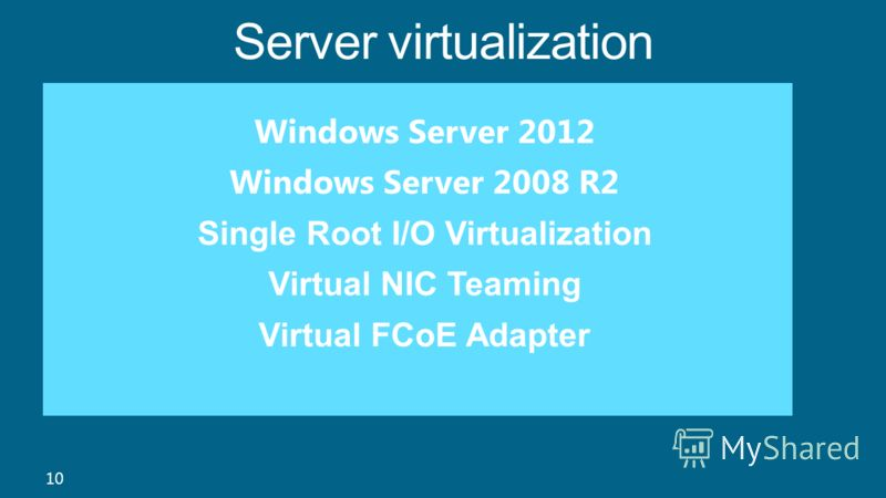 Server virtualization 10 Windows Server 2012 Windows Server 2008 R2 Single Root I/O Virtualization Virtual NIC Teaming Virtual FCoE Adapter
