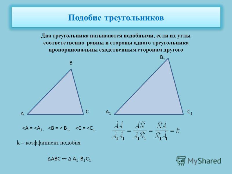 Подобие треугольников Два треугольника называются подобными, если их углы соответственно равны и стороны одного треугольника пропорциональны сходственным сторонам другого А С В В1В1 А1А1 С1С1