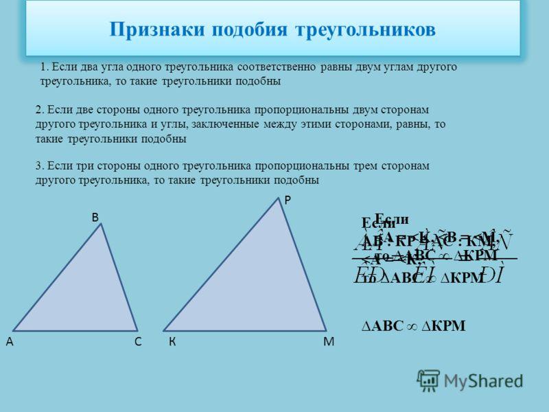 Признаки подобия треугольников 1. Если два угла одного треугольника соответственно равны двум углам другого треугольника, то такие треугольники подобны 2. Если две стороны одного треугольника пропорциональны двум сторонам другого треугольника и углы,