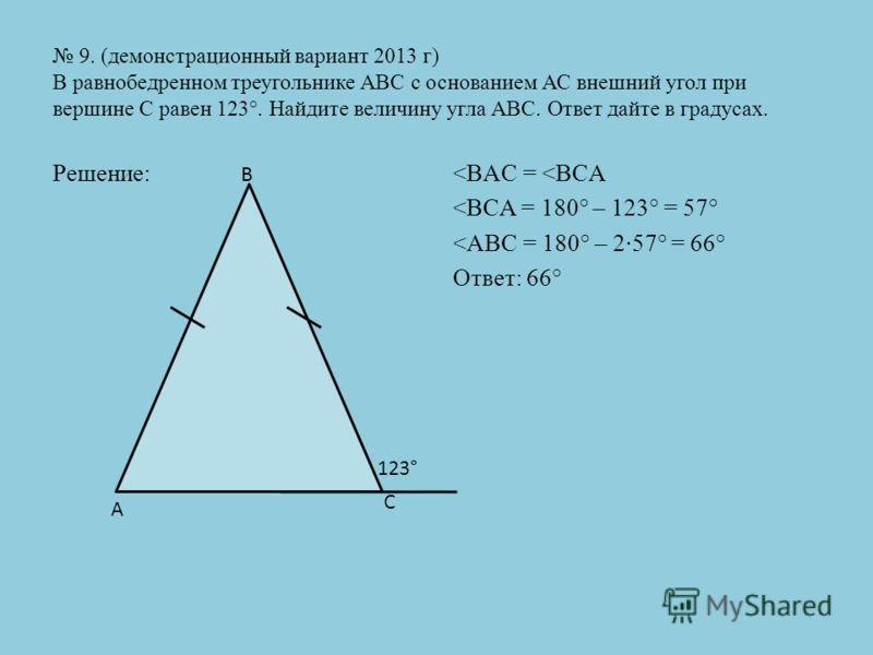 9. (демонстрационный вариант 2013 г) В равнобедренном треугольнике АВС с основанием АС внешний угол при вершине С равен 123°. Найдите величину угла АВС. Ответ дайте в градусах. Решение: