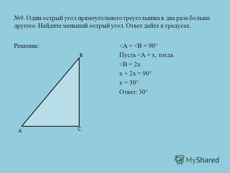 9. Один острый угол прямоугольного треугольника в два раза больше другого. Найдите меньший острый угол. Ответ дайте в градусах. Решение: