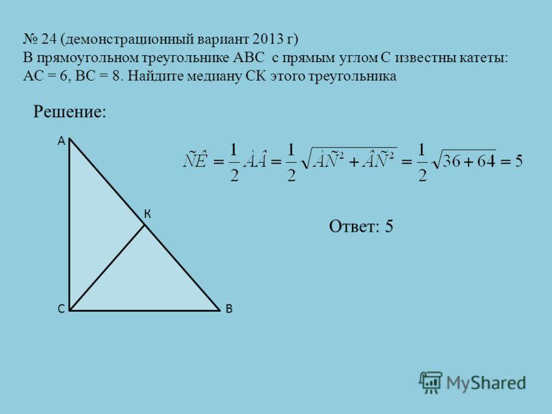 24 (демонстрационный вариант 2013 г) В прямоугольном треугольнике АВС с прямым углом С известны катеты: АС = 6, ВС = 8. Найдите медиану СК этого треугольника Решение: СВ А К Ответ: 5