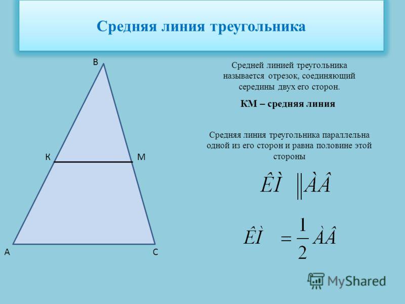 Средняя линия треугольника Средней линией треугольника называется отрезок, соединяющий середины двух его сторон. КМ КМ – средняя линия Средняя линия треугольника параллельна одной из его сторон и равна половине этой стороны А В С