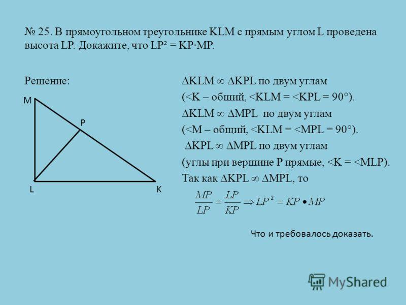 25. В прямоугольном треугольнике KLM с прямым углом L проведена высота LP. Докажите, что LP² = KP·MP. Решение:KLM KPL по двум углам (
