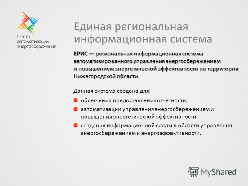 Единая региональная информационная система ЕРИС региональная информационная система автоматизированного управления энергосбережением и повышением энергетической эффективности на территории Нижегородской области. Данная система создана для: облегчения