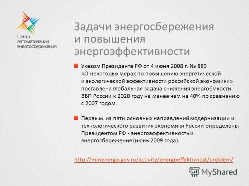Задачи энергосбережения и повышения энергоэффективности Указом Президента РФ от 4 июня 2008 г. 889 «О некоторых мерах по повышению энергетической и экологической эффективности российской экономики» поставлена глобальная задача снижения энергоёмкости