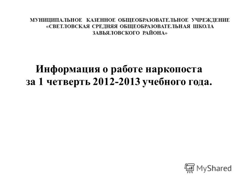 Информация о работе наркопоста за 1 четверть 2012-2013 учебного года. МУНИЦИПАЛЬНОЕ КАЗЕННОЕ ОБЩЕОБРАЗОВАТЕЛЬНОЕ УЧРЕЖДЕНИЕ «СВЕТЛОВСКАЯ СРЕДНЯЯ ОБЩЕОБРАЗОВАТЕЛЬНАЯ ШКОЛА ЗАВЬЯЛОВСКОГО РАЙОНА»