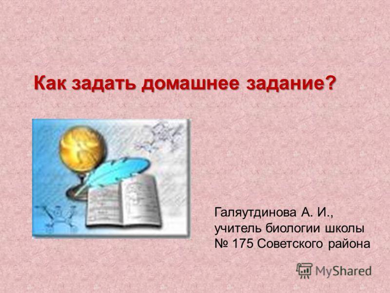 Как задать домашнее задание? Галяутдинова А. И., учитель биологии школы 175 Советского района