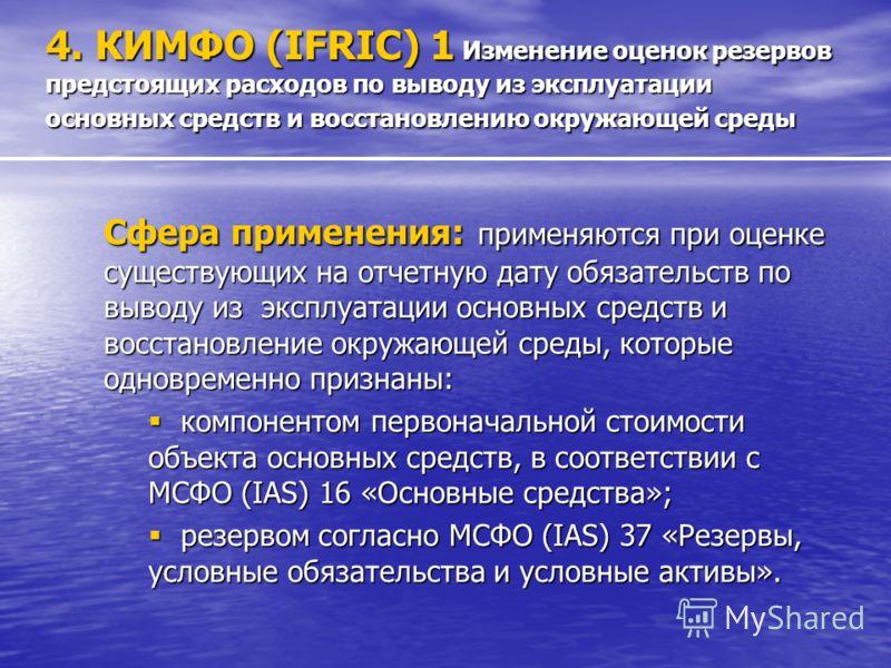 4. КИМФО (IFRIC) 1 Изменение оценок резервов предстоящих расходов по выводу из эксплуатации основных средств и восстановлению окружающей среды Сфера применения: применяются при оценке существующих на отчетную дату обязательств по выводу из эксплуатац