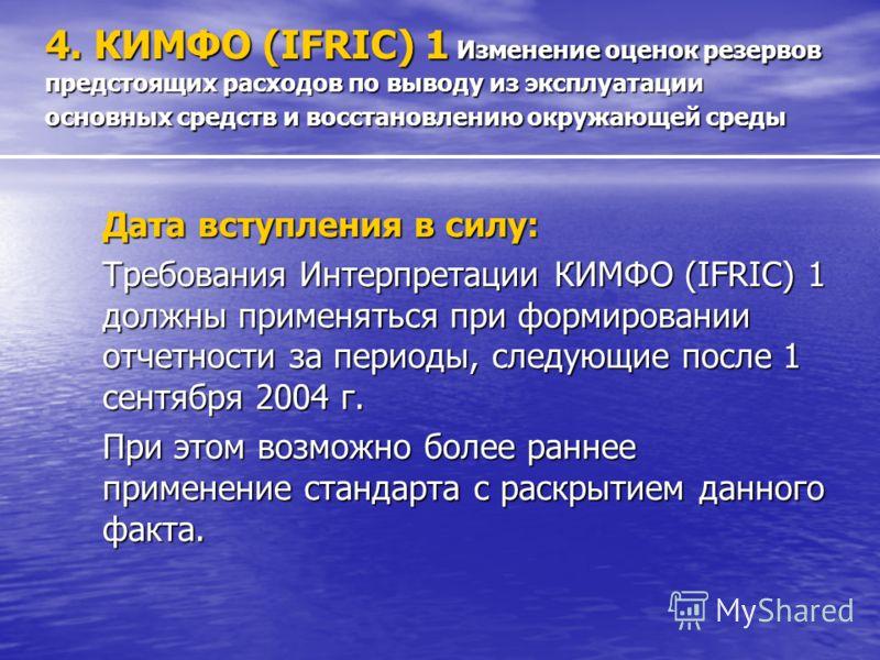 4. КИМФО (IFRIC) 1 Изменение оценок резервов предстоящих расходов по выводу из эксплуатации основных средств и восстановлению окружающей среды Дата вступления в силу: Требования Интерпретации КИМФО (IFRIC) 1 должны применяться при формировании отчетн
