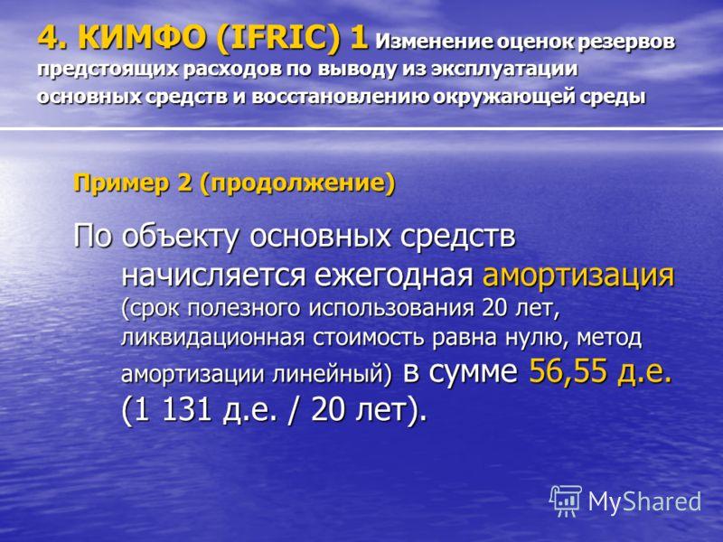 Пример 2 (продолжение) По объекту основных средств начисляется ежегодная амортизация (срок полезного использования 20 лет, ликвидационная стоимость равна нулю, метод амортизации линейный) в сумме 56,55 д.е. (1 131 д.е. / 20 лет). 4. КИМФО (IFRIC) 1 И