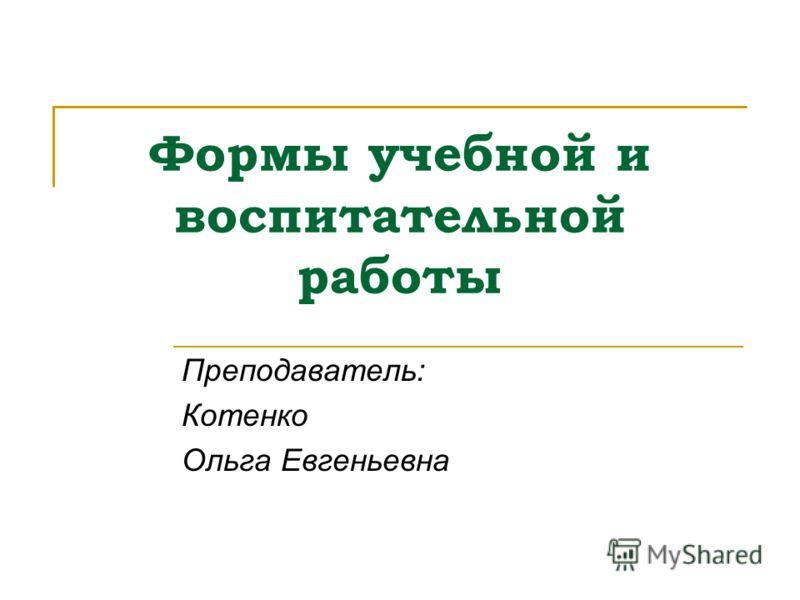 Формы учебной и воспитательной работы Преподаватель: Котенко Ольга Евгеньевна