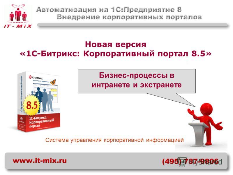 Система управления корпоративной информацией Новая версия «1С-Битрикс: Корпоративный портал 8.5» Бизнес-процессы в интранете и экстранете
