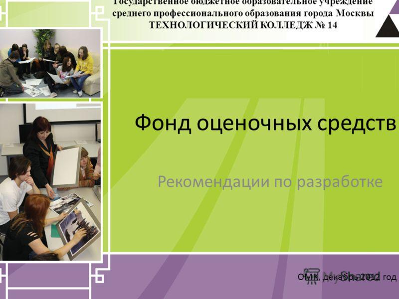 Фонд оценочных средств Рекомендации по разработке ОМК, декабрь 2012 год Государственное бюджетное образовательное учреждение среднего профессионального образования города Москвы ТЕХНОЛОГИЧЕСКИЙ КОЛЛЕДЖ 14
