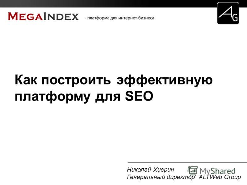 Николай Хиврин Генеральный директор ALTWeb Group Как построить эффективную платформу для SEO