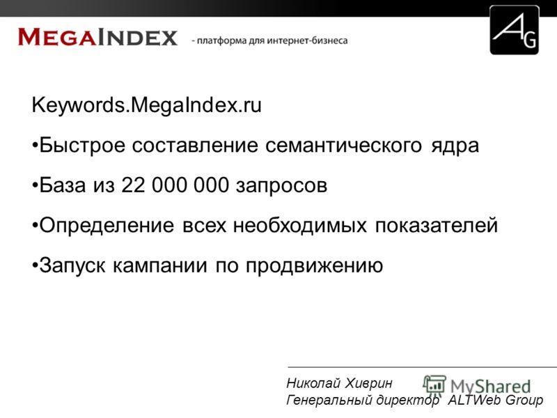 Николай Хиврин Генеральный директор ALTWeb Group Keywords.MegaIndex.ru Быстрое составление семантического ядра База из 22 000 000 запросов Определение всех необходимых показателей Запуск кампании по продвижению