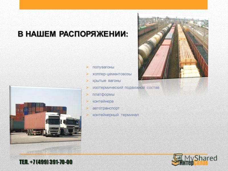 В НАШЕМ РАСПОРЯЖЕНИИ: полувагоны хоппер-цементовозы крытые вагоны изотермический подвижной состав платформы контейнера автотранспорт контейнерный терминал ТЕЛ. +7 (499) 391-70-00