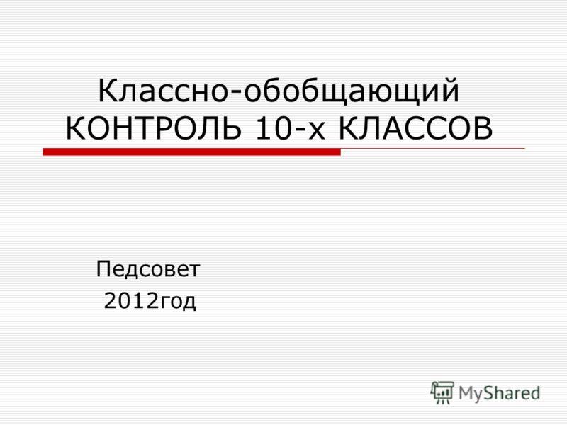 Классно-обобщающий КОНТРОЛЬ 10-х КЛАССОВ Педсовет 2012год