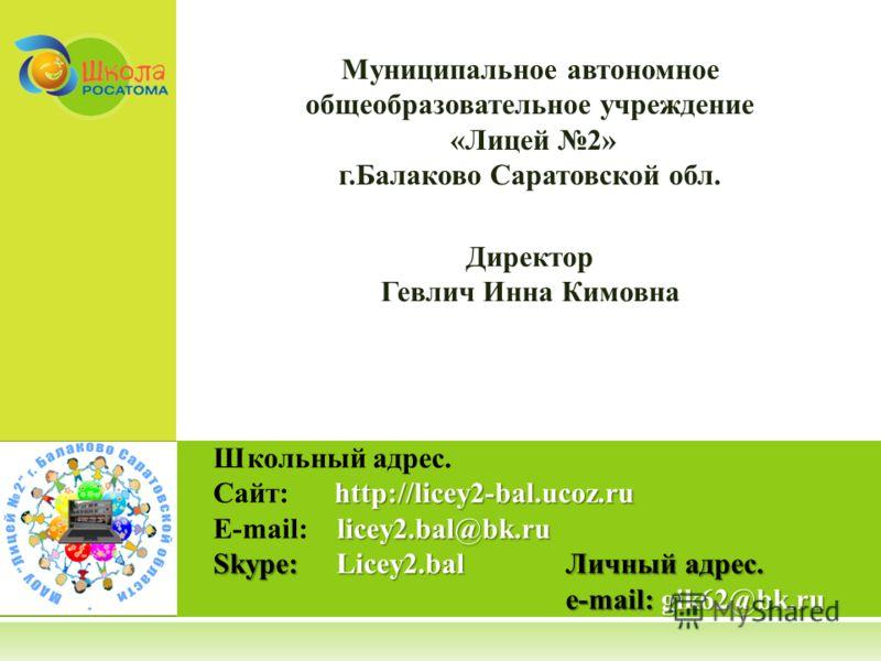 Школьный адрес. http://licey2-bal.ucoz.ru Сайт: http://licey2-bal.ucoz.ru licey2.bal@bk.ru E-mail: licey2.bal@bk.ru Skype: Licey2.balЛичный адрес. e-mail:gik62@bk.ru e-mail: gik62@bk.ru Муниципальное автономное общеобразовательное учреждение «Лицей 2