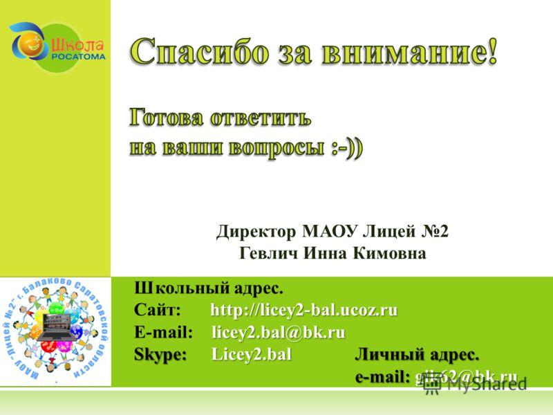 Школьный адрес. http://licey2-bal.ucoz.ru Сайт: http://licey2-bal.ucoz.ru licey2.bal@bk.ru E-mail: licey2.bal@bk.ru Skype: Licey2.balЛичный адрес. e-mail:gik62@bk.ru e-mail: gik62@bk.ru Директор МАОУ Лицей 2 Гевлич Инна Кимовна