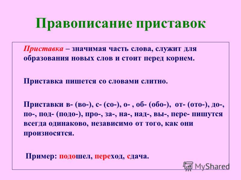 Правописание приставок Приставка – значимая часть слова, служит для образования новых слов и стоит перед корнем. Приставка пишется со словами слитно. Приставки в- (во-), с- (со-), о-, об- (обо-), от- (ото-), до-, по-, под- (подо-), про-, за-, на-, на