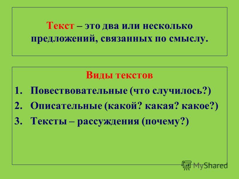 Текст – это два или несколько предложений, связанных по смыслу. Виды текстов 1.Повествовательные (что случилось?) 2.Описательные (какой? какая? какое?) 3.Тексты – рассуждения (почему?)