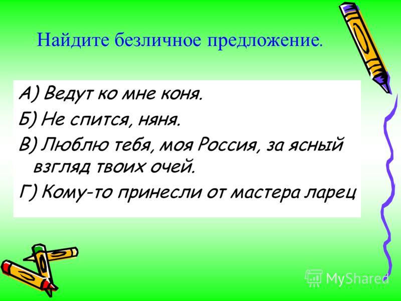 Найдите безличное предложение. А) Ведут ко мне коня. Б) Не спится, няня. В) Люблю тебя, моя Россия, за ясный взгляд твоих очей. Г) Кому-то принесли от мастера ларец
