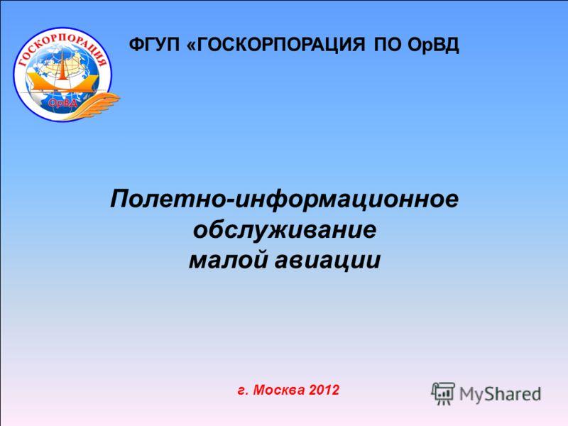 ФГУП «ГОСКОРПОРАЦИЯ ПО ОрВД г. Москва 2012 Полетно-информационное обслуживание малой авиации