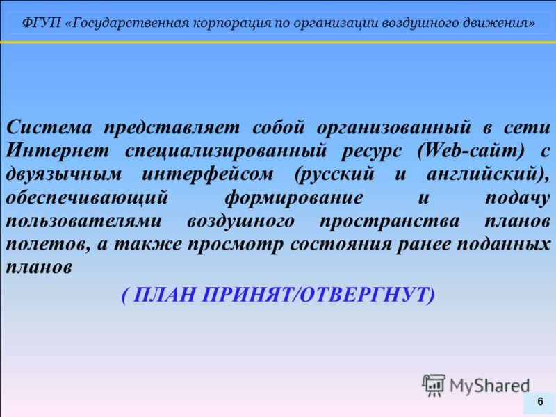 ФГУП «Государственная корпорация по организации воздушного движения» Система представляет собой организованный в сети Интернет специализированный ресурс (Web-сайт) с двуязычным интерфейсом (русский и английский), обеспечивающий формирование и подачу