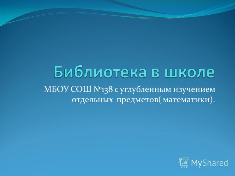 МБОУ СОШ 138 с углубленным изучением отдельных предметов( математики).