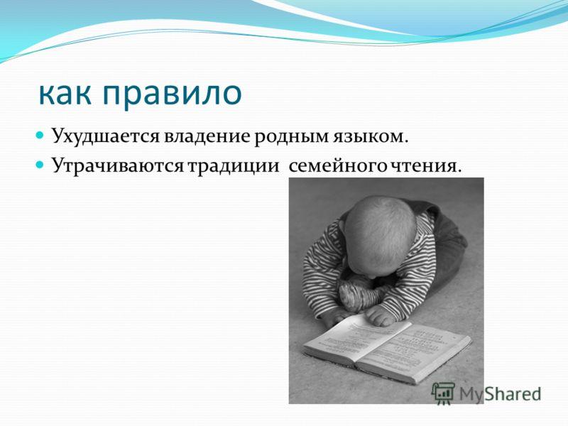 как правило Ухудшается владение родным языком. Утрачиваются традиции семейного чтения.