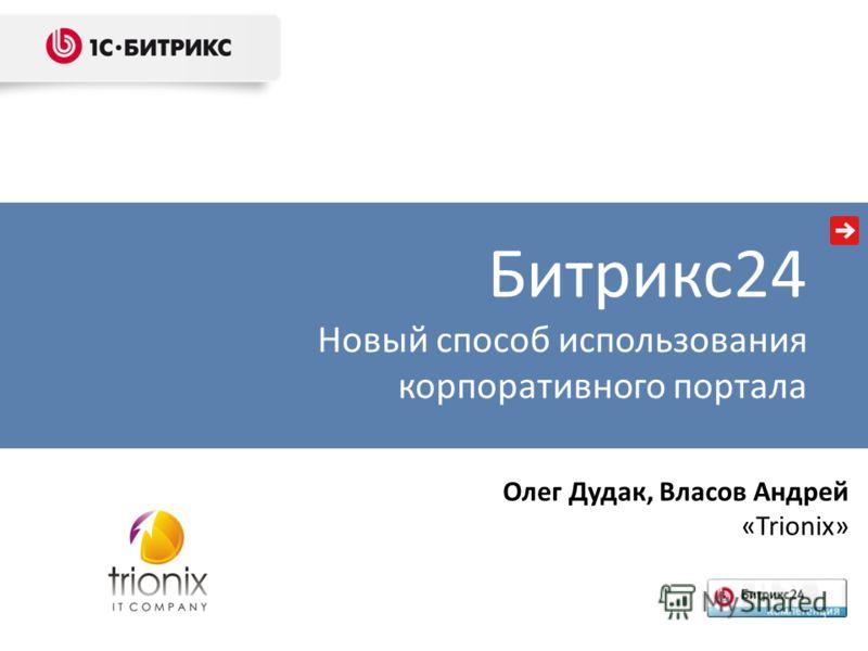 Олег Дудак, Власов Андрей «Trionix» Битрикс24 Новый способ использования корпоративного портала