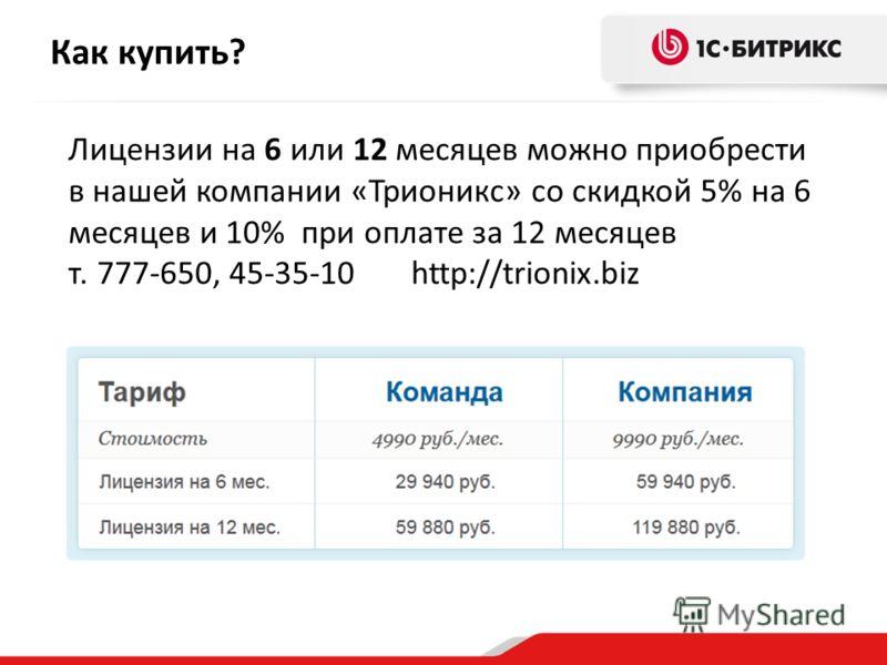 Лицензии на 6 или 12 месяцев можно приобрести в нашей компании «Трионикс» со скидкой 5% на 6 месяцев и 10% при оплате за 12 месяцев т. 777-650, 45-35-10 http://trionix.biz Как купить?