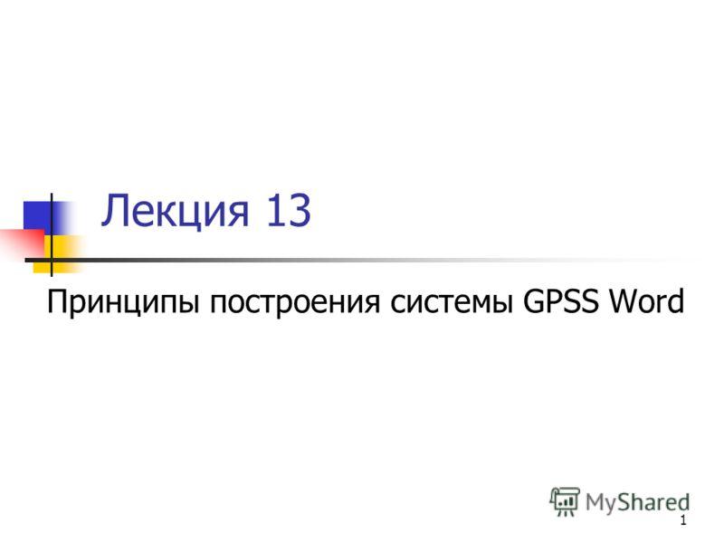 1 Лекция 13 Принципы построения системы GPSS Word