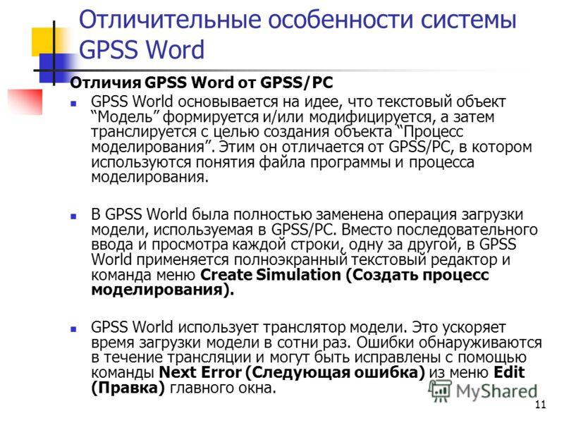 11 Отличительные особенности системы GPSS Word Отличия GPSS Word от GPSS/PC GPSS World основывается на идее, что текстовый объект Модель формируется и/или модифицируется, а затем транслируется с целью создания объекта Процесс моделирования. Этим он о