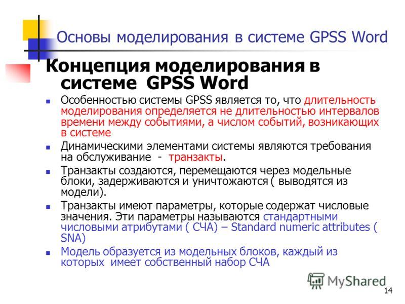 14 Основы моделирования в системе GPSS Word Концепция моделирования в системе GPSS Word Особенностью системы GPSS является то, что длительность моделирования определяется не длительностью интервалов времени между событиями, а числом событий, возникаю